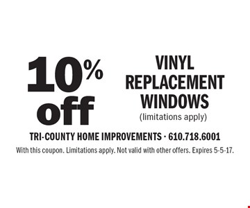 10% off Vinyl Replacement Windows (limitations apply). With this coupon. Limitations apply. Not valid with other offers. Expires 5-5-17.