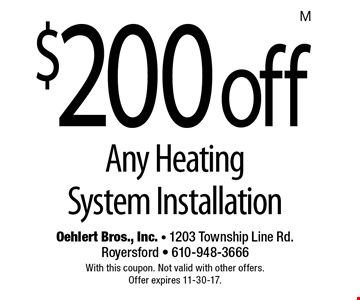 $200 off Any Heating System Installation. With this coupon. Not valid with other offers. Offer expires 11-30-17.