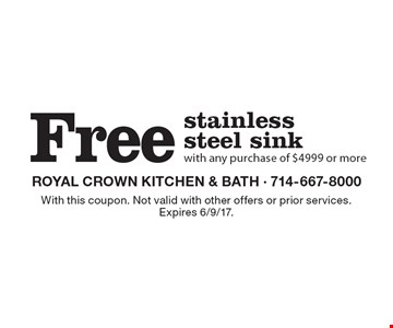 Free stainless steel sink with any purchase of $4999 or more. With this coupon. Not valid with other offers or prior services. Expires 6/9/17.