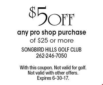 $5 OFF any pro shop purchase of $25 or more. With this coupon. Not valid for golf. Not valid with other offers. Expires 6-30-17.
