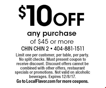 $10 off any purchase of $45 or more. Limit one per customer, per table, per party. No split checks. Must present coupon to receive discount. Discount offers cannot be combined with other offers, restaurant specials or promotions. Not valid on alcoholic beverages. Expires 12/8/17.Go to LocalFlavor.com for more coupons.