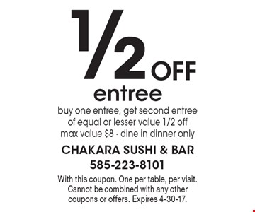 1/2 Off entree. Buy one entree, get second entree of equal or lesser value 1/2 off. Max value $8. Dine in dinner only. With this coupon. One per table, per visit. Cannot be combined with any other coupons or offers. Expires 4-30-17.
