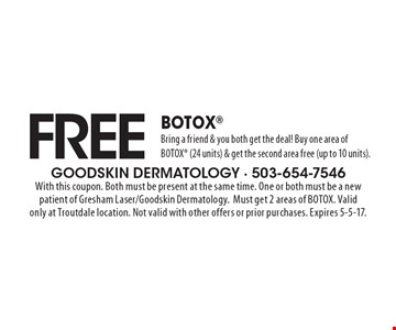 FREE BOTOX. Bring a friend & you both get the deal! Buy one area of BOTOX (24 units) & get the second area free (up to 10 units). With this coupon. Both must be present at the same time. One or both must be a new patient of Gresham Laser/Goodskin Dermatology. Must get 2 areas of BOTOX. Valid only at Troutdale location. Not valid with other offers or prior purchases. Expires 5-5-17.