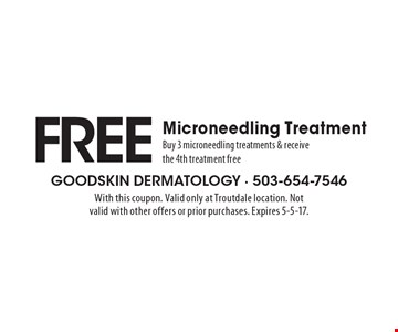 FREE Microneedling Treatment. Buy 3 microneedling treatments & receive the 4th treatment free. With this coupon. Valid only at Troutdale location. Not valid with other offers or prior purchases. Expires 5-5-17.