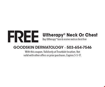 FREE Ultherapy Neck Or Chest. Buy Ultherapy face & receive neck or chest free. With this coupon. Valid only at Troutdale location. Not valid with other offers or prior purchases. Expires 5-5-17.