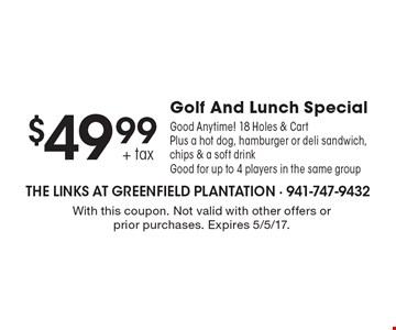 $49.99 + tax Golf And Lunch Special. Good Anytime! 18 Holes & Cart Plus a hot dog, hamburger or deli sandwich, chips & a soft drink. Good for up to 4 players in the same group. With this coupon. Not valid with other offers or prior purchases. Expires 5/5/17.