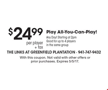 $24.99 per player + tax Play All-You-Can-Play! Any Day! Starting at 2pm. Good for up to 4 players in the same group. With this coupon. Not valid with other offers or prior purchases. Expires 5/5/17.