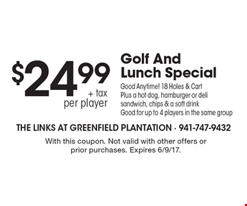 $24.99 + tax per playerGolf And Lunch Special. Good Anytime! 18 Holes & Cart Plus a hot dog, hamburger or deli sandwich, chips & a soft drink. Good for up to 4 players in the same group. With this coupon. Not valid with other offers or prior purchases. Expires 6/9/17.