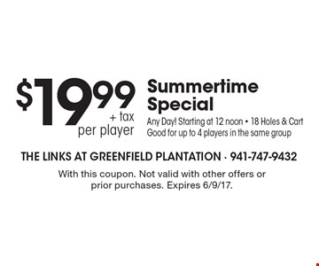 $19.99 + tax per player Summertime Special. Any Day! Starting at 12 noon - 18 Holes & Cart. Good for up to 4 players in the same group. With this coupon. Not valid with other offers or prior purchases. Expires 6/9/17.