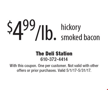 $4.99/lb. hickory smoked bacon. With this coupon. One per customer. Not valid with other offers or prior purchases. Valid 5/1/17-5/31/17.
