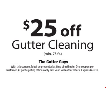 $25 off Gutter Cleaning (min. 75 ft.). With this coupon. Must be presented at time of estimate. One coupon per customer. At participating offices only. Not valid with other offers. Expires 6-9-17.