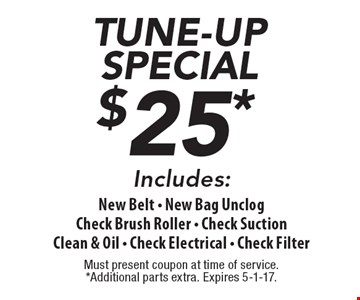 $25 tune-up special. Includes New Belt - New Bag, Unclog, Check Brush Roller - Check Suction, Clean & Oil - Check Electrical - Check Filter. Must present coupon at time of service. Additional parts extra. Expires 5-1-17.