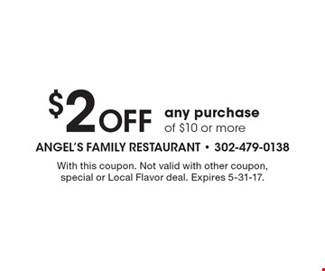 $2 off any purchase of $10 or more. With this coupon. Not valid with other coupon, special or Local Flavor deal. Expires 5-31-17.