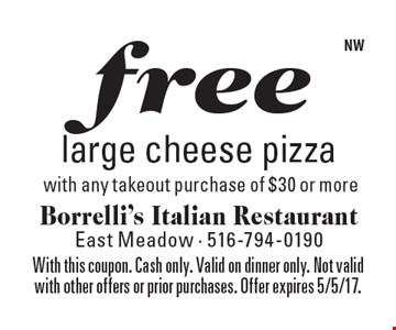 Free large cheese pizza with any takeout purchase of $30 or more. With this coupon. Cash only. Valid on dinner only. Not valid with other offers or prior purchases. Offer expires 5/5/17.