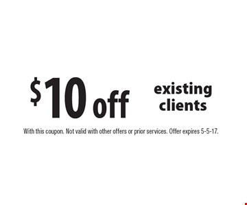 $10 off existing clients. With this coupon. Not valid with other offers or prior services. Offer expires 5-5-17.