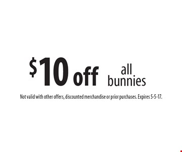$10 off all bunnies. Not valid with other offers, discounted merchandise or prior purchases. Expires 5-5-17.