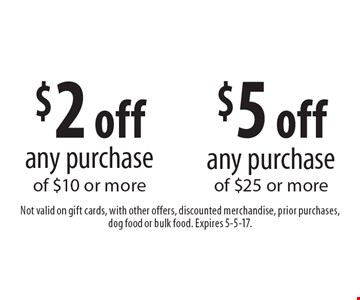 $2 off any purchase of $10 or more. $5 off any purchase of $25 or more. Not valid on gift cards, with other offers, discounted merchandise, prior purchases, dog food or bulk food. Expires 5-5-17.