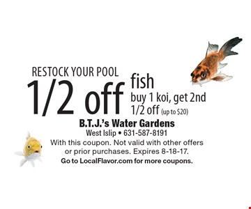 Restock Your Pool 1/2 off fish buy 1 koi, get 2nd 1/2 off (up to $20). With this coupon. Not valid with other offers or prior purchases. Expires 8-18-17. Go to LocalFlavor.com for more coupons.