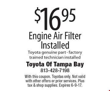 $16.95 Engine Air Filter Installed. Toyota genuine part - factory trained technician installed. With this coupon. Toyotas only. Not valid with other offers or prior services. Plus tax & shop supplies. Expires 6-9-17.