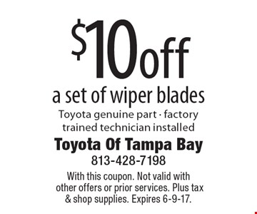 $10 off a set of wiper blades. Toyota genuine part - factory trained technician installed. With this coupon. Not valid with other offers or prior services. Plus tax & shop supplies. Expires 6-9-17.