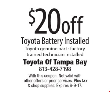 $20 off Toyota Battery Installed. Toyota genuine part - factory trained technician installed. With this coupon. Not valid with other offers or prior services. Plus tax & shop supplies. Expires 6-9-17.