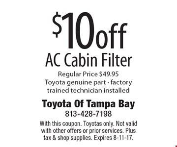 $10off AC Cabin Filter Regular Price $49.95 Toyota genuine part - factory trained technician installed. With this coupon. Toyotas only. Not valid with other offers or prior services. Plus tax & shop supplies. Expires 8-11-17.