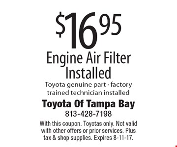 $16.95 Engine Air Filter Installed Toyota genuine part - factory trained technician installed. With this coupon. Toyotas only. Not valid with other offers or prior services. Plus tax & shop supplies. Expires 8-11-17.