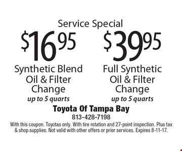 Service Special $16.95 Synthetic Blend Oil & Filter Change up to 5 quarts or $39.95 Full Synthetic Oil & Filter Change up to 5 quarts. With this coupon. Toyotas only. With tire rotation and 27-point inspection. Plus tax& shop supplies. Not valid with other offers or prior services. Expires 8-11-17.