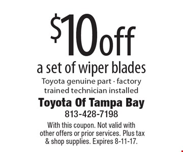 $10off a set of wiper bladesToyota genuine part - factory trained technician installed. With this coupon. Not valid with other offers or prior services. Plus tax & shop supplies. Expires 8-11-17.