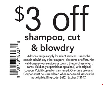 $3 off shampoo, cut & blowdry. Add-on charges apply for select services. Cannot be combined with any other coupons, discounts or offers. Not valid on previous services or toward the purchase of gift cards. Valid only at participating salon(s) with original coupon. Void if copied or transferred. One-time use only. Coupon must be surrendered when redeemed. Associates not eligible. Ring code: 8612.Expires 7-31-17.