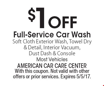 $1 OFF Full-Service Car Wash. Soft Cloth Exterior Wash, Towel Dry & Detail, Interior Vacuum, Dust Dash & Console. Most Vehicles. With this coupon. Not valid with other offers or prior services. Expires 5/5/17.