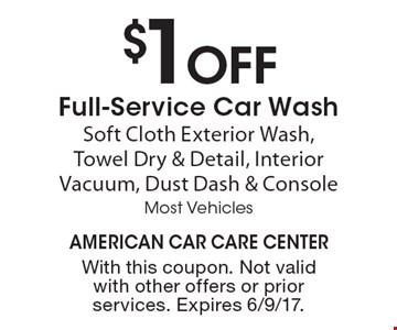 $1 OFF Full-Service Car Wash Soft Cloth Exterior Wash, Towel Dry & Detail, Interior Vacuum, Dust Dash & Console Most Vehicles. With this coupon. Not valid with other offers or prior services. Expires 6/9/17.
