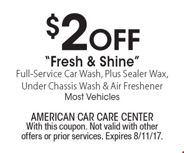 "$2 Off ""Fresh & Shine"" Full-Service Car Wash, Plus Sealer Wax, Under Chassis Wash & Air Freshener. Most Vehicles. With this coupon. Not valid with other offers or prior services. Expires 8/11/17."