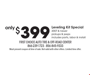 only $399 Leveling Kit Special, 2007 & newer pickups & jeeps, includes parts, labor & install. Must present coupon at time of sale. Not valid with other offers. Limited time offer.