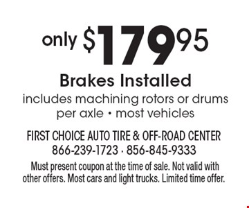 only $179.95 Brakes Installed. Includes machining rotors or drums, per axle - most vehicles. Must present coupon at the time of sale. Not valid with other offers. Most cars and light trucks. Limited time offer.