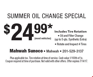$24.99* Summer Oil Change Special Includes Tire Rotation, Oil and Filter Change (up to 5 qts. Synthetic Extra) and Rotate & Inspect 4 Tires. (most vehicles). Plus applicable tax. Tire rotation at time of service. Cash value 1/100th of 1¢. Coupon required at time of purchase. Not valid with other offers. Offer expires 7/14/17.