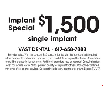 ImplantSpecial $1,500 single implant. Everyday value. With this coupon. $89 consultation fee with the periodontist is required before treatment to determine if you are a good candidate for implant treatment. Consultation fee will be refunded after treatment. Additional procedure may be required. Consultation fee does not include x-rays. Not all patients qualify for implant treatment. Cannot be combined with other offers or prior services. Does not include x-ray, abutment or crown. Expires 11/1/17.