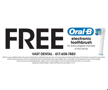 Free electronic toothbrush for every eligible member of the family. With this coupon. Eligible patients will receive an Oral B electric toothbrush when you come in to have an exam and cleaning ($70 value). This promotion is only valid for new patients with the following insurance at this time: Delta Dental, Blue Cross Blue Shield, Cigna, Aetna, Metlife, Altus, and Guardian. All kids between the age of 5-18 are eligible with any insurance including MassHealth. Toddlers under 5 are not eligible. Cannot be combined with other offers or prior services. Supplies are limited. Designs, models and brands may vary. Expires 11/1/17.