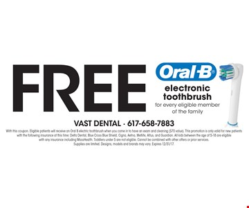 Free electronic toothbrush for every eligible member of the family. With this coupon. Eligible patients will receive an Oral B electric toothbrush when you come in to have an exam and cleaning ($70 value). This promotion is only valid for new patients with the following insurance at this time: Delta Dental, Blue Cross Blue Shield, Cigna, Aetna, Metlife, Altus, and Guardian. All kids between the age of 5-18 are eligible with any insurance including MassHealth. Toddlers under 5 are not eligible. Cannot be combined with other offers or prior services. Supplies are limited. Designs, models and brands may vary. Expires 8/18/17.
