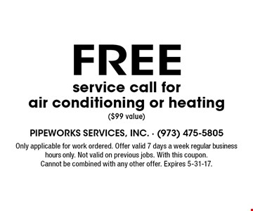 Free service call for air conditioning or heating ($99 value). Only applicable for work ordered. Offer valid 7 days a week regular business hours only. Not valid on previous jobs. With this coupon. Cannot be combined with any other offer. Expires 5-31-17.