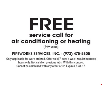 Free service call for air conditioning or heating ($99 value). Only applicable for work ordered. Offer valid 7 days a week regular business hours only. Not valid on previous jobs. With this coupon. Cannot be combined with any other offer. Expires 7-31-17.