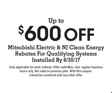 Up to $600 Off Mitsubishi Electric & NJ Clean Energy Rebates For Qualifying Systems Installed By 6/30/17. Only applicable for work ordered. Offer valid Mon.-Sat. regular business hours only. Not valid on previous jobs. With this coupon. Cannot be combined with any other offer.