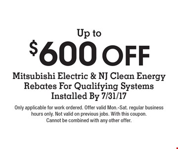 Up to $600 Off Mitsubishi Electric & NJ Clean Energy Rebates For Qualifying Systems Installed By 7/31/17. Only applicable for work ordered. Offer valid Mon.-Sat. regular business hours only. Not valid on previous jobs. With this coupon. Cannot be combined with any other offer.