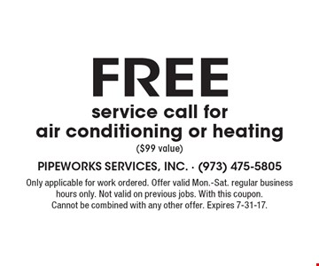 Free service call for air conditioning or heating ($99 value). Only applicable for work ordered. Offer valid Mon.-Sat. regular business hours only. Not valid on previous jobs. With this coupon. Cannot be combined with any other offer. Expires 7-31-17.