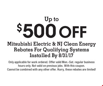 Up to $500 Off Mitsubishi Electric & NJ Clean Energy Rebates For Qualifying Systems Installed By 8/31/17. Only applicable for work ordered. Offer valid Mon.-Sat. regular business hours only. Not valid on previous jobs. With this coupon. Cannot be combined with any other offer. Hurry, these rebates are limited!