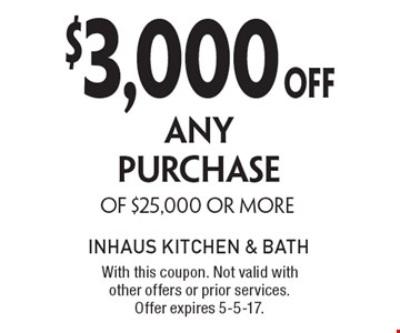 $3,000OFF ANY PURCHASE OF $25,000 OR MORE. With this coupon. Not valid with other offers or prior services. Offer expires 5-5-17.