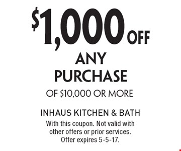 $1,000OFF ANY PURCHASE OF $10,000 OR MORE. With this coupon. Not valid with other offers or prior services. Offer expires 5-5-17.