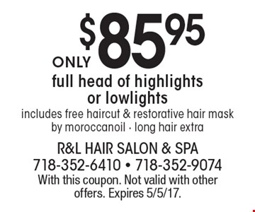 $85.95 full head of highlights or lowlights. Includes free haircut & restorative hair mask by moroccan oil. Long hair extra. With this coupon. Not valid with other offers. Expires 5/5/17.