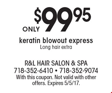 $99.95 keratin blowout express. Long hair extra. With this coupon. Not valid with other offers. Expires 5/5/17.