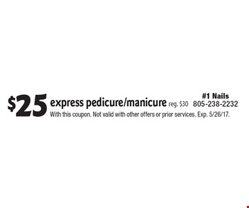 $25 express pedicure/manicure reg. $30. With this coupon. Not valid with other offers or prior services. Exp. 5/26/17.